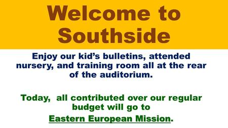 Welcome to Southside Enjoy our kid's bulletins, attended nursery, and training room all at the rear of the auditorium. Today, all contributed over our.
