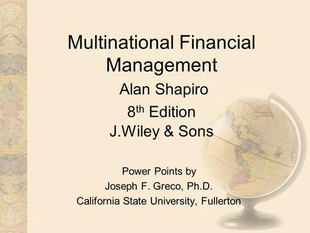 Multinational Financial Management Alan Shapiro 8 th Edition J.Wiley & Sons Power Points by Joseph F. Greco, Ph.D. California State University, Fullerton.