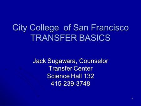 1 City College of San Francisco TRANSFER BASICS Jack Sugawara, Counselor Transfer Center Science Hall 132 415-239-3748.