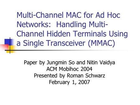 Multi-Channel MAC for Ad Hoc Networks: Handling Multi- Channel Hidden Terminals Using a Single Transceiver (MMAC) Paper by Jungmin So and Nitin Vaidya.