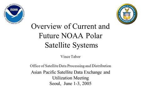 Overview of Current and Future NOAA Polar Satellite Systems Vince Tabor Office of Satellite Data Processing and Distribution Asian Pacific Satellite Data.