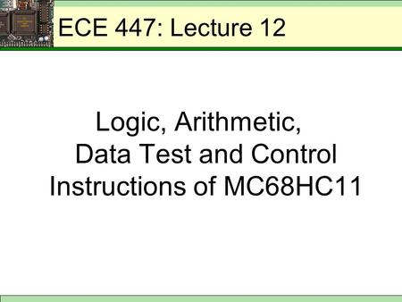 ECE 447: Lecture 12 Logic, Arithmetic, Data Test and Control Instructions of MC68HC11.