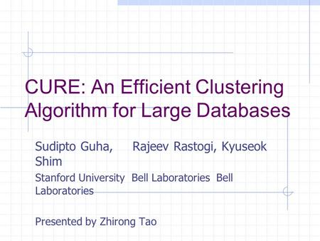 CURE: An Efficient Clustering Algorithm for Large Databases Sudipto Guha, Rajeev Rastogi, Kyuseok Shim Stanford University Bell Laboratories Bell Laboratories.