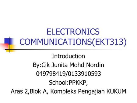 ELECTRONICS COMMUNICATIONS(EKT313) Introduction By:Cik Junita Mohd Nordin 049798419/0133910593 School:PPKKP, Aras 2,Blok A, Kompleks Pengajian KUKUM.