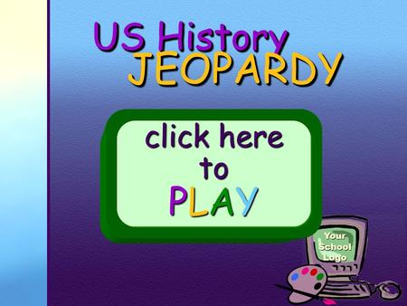 Your School Logo US History JEOPARDY JEOPARDY click here to PLAY.
