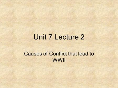 Unit 7 Lecture 2 Causes of Conflict that lead to WWII.