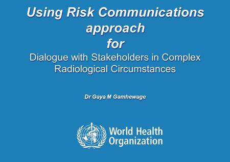 TITLE from VIEW and SLIDE MASTER | November 11, 2015 1 |1 | Using Risk Communications approach for Dialogue with Stakeholders in Complex Radiological Circumstances.