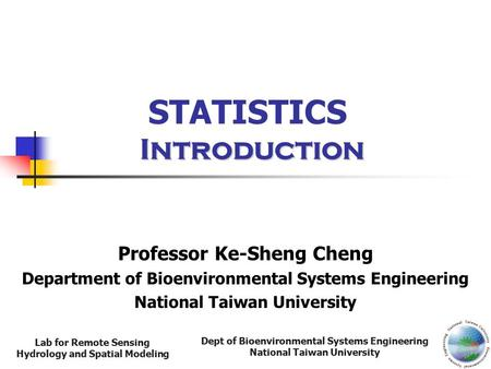 Dept of Bioenvironmental Systems Engineering National Taiwan University Lab for Remote Sensing Hydrology and Spatial Modeling Introduction STATISTICS Introduction.