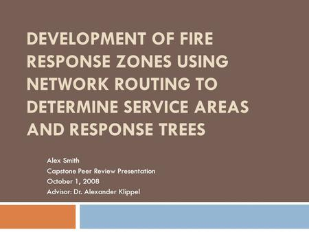 DEVELOPMENT OF FIRE RESPONSE ZONES USING NETWORK ROUTING TO DETERMINE SERVICE AREAS AND RESPONSE TREES Alex Smith Capstone Peer Review Presentation October.