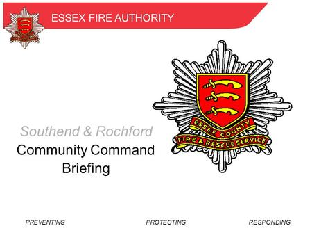 PREVENTING PROTECTINGRESPONDING ESSEX FIRE AUTHORITY Southend & Rochford Community Command Briefing.
