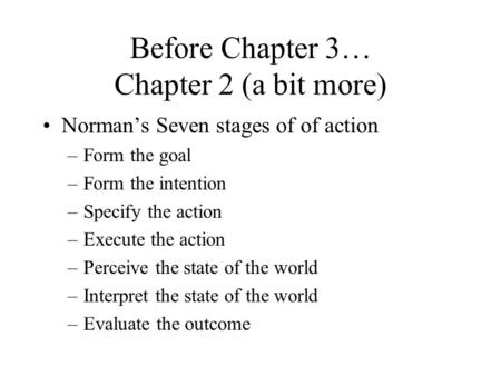 Before Chapter 3… Chapter 2 (a bit more) Norman's Seven stages of of action –Form the goal –Form the intention –Specify the action –Execute the action.