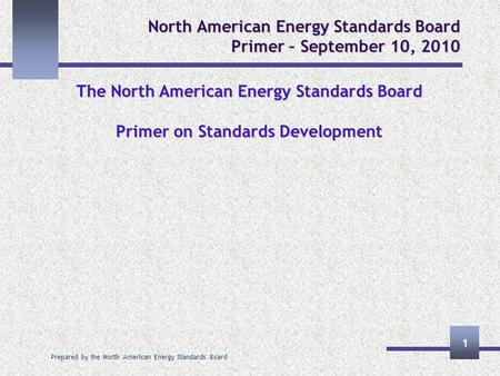 Prepared by the North American Energy Standards Board 1 North American Energy Standards Board Primer – September 10, 2010 The North American Energy Standards.