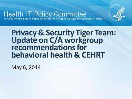 Privacy & Security Tiger Team: Update on C/A workgroup recommendations for behavioral health & CEHRT May 6, 2014.