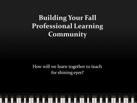 Building Your Fall Professional Learning Community How will we learn together to teach for shining eyes?