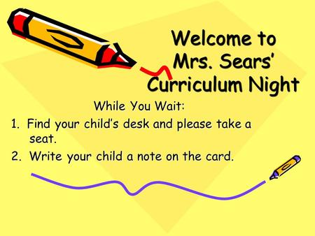 Welcome to Mrs. Sears' Curriculum Night While You Wait: 1. Find your child's desk and please take a seat. 2. Write your child a note on the card.