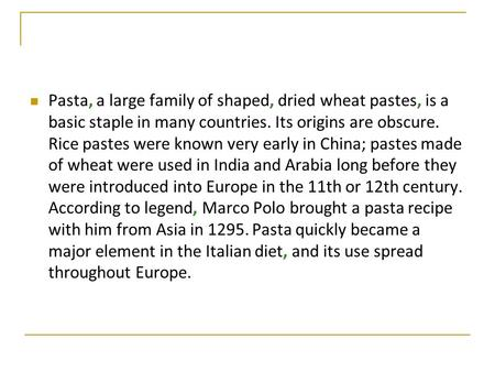 Pasta, a large family of shaped, dried wheat pastes, is a basic staple in many countries. Its origins are obscure. Rice pastes were known very early in.