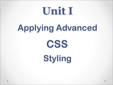 Unit I Applying Advanced Styling CSS. CSS3 can style many aspects that in the past required integration of images New features are not supported by all.