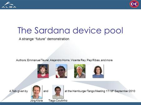 "The Sardana device pool A strange ""future"" demonstration A Talk given by and at the Hamburger Tango Meeting 17/18 th September 2010 Authors: Emmanuel Taurel,"