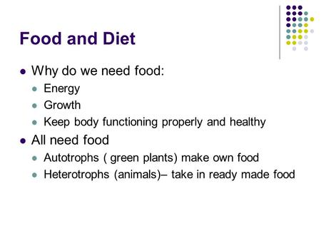 Food and Diet Why do we need food: Energy Growth Keep body functioning properly and healthy All need food Autotrophs ( green plants) make own food Heterotrophs.