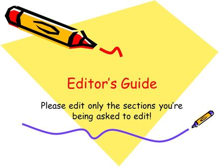 Editor's Guide Please edit only the sections you're being asked to edit!