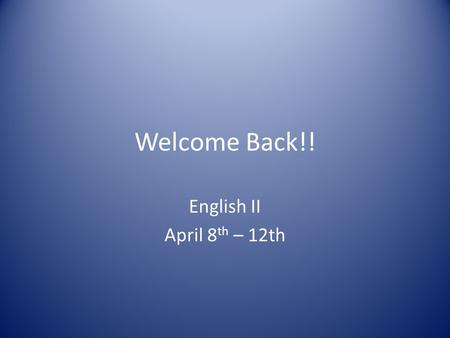 Welcome Back!! English II April 8 th – 12th. Creative Writing Day! Think about yourself as a writer. What are you good at (vocabulary, grammar, spelling,