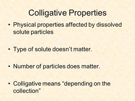 Colligative Properties Physical properties affected by dissolved solute particles Type of solute doesn't matter. Number of particles does matter. Colligative.