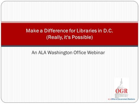An ALA Washington Office Webinar Make a Difference for Libraries in D.C. (Really, it's Possible)