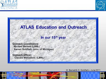 M. Barnett & S. Goldfarb – June 2011 1 1 ATLAS Education and Outreach In our 15 th year Outreach Coordinators: Michael Barnett (LBNL) Steven Goldfarb (Univ.