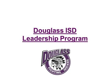 Douglass ISD Leadership Program. Douglass Leadership Program Students will receive: 1)Valuable information 2)Credit towards a degree or certification.