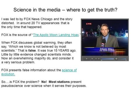 Science in the media – where to get the truth? I was lied to by FOX News Chicago and the story distorted. In around 20 TV appearances that is the only.