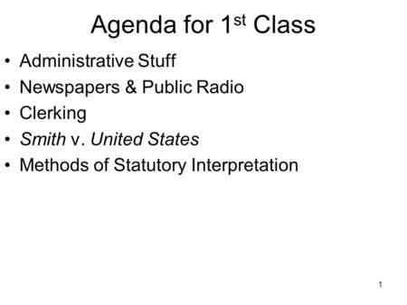 1 Agenda for 1 st Class Administrative Stuff Newspapers & Public Radio Clerking Smith v. United States Methods of Statutory Interpretation.