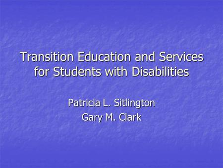 Transition Education and Services for Students with Disabilities Patricia L. Sitlington Gary M. Clark.