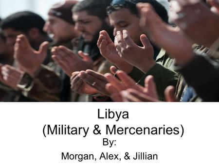 Libya (Military & Mercenaries) By: Morgan, Alex, & Jillian.