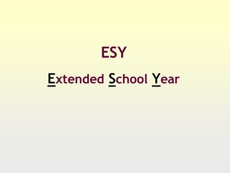 ESY E xtended S chool Y ear. ESY….What it is A time for a student to maintain learning or complete the acquisition of skills A time to maintain behavioral.