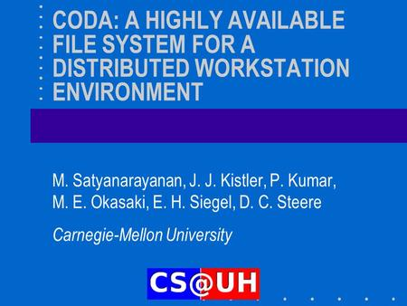 CODA: A HIGHLY AVAILABLE FILE SYSTEM FOR A DISTRIBUTED WORKSTATION ENVIRONMENT M. Satyanarayanan, J. J. Kistler, P. Kumar, M. E. Okasaki, E. H. Siegel,