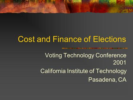 Cost and Finance of Elections Voting Technology Conference 2001 California Institute of Technology Pasadena, CA.