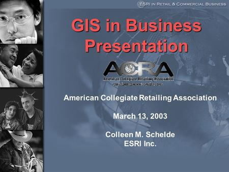GIS in Business Presentation American Collegiate Retailing Association March 13, 2003 Colleen M. Schelde ESRI Inc.