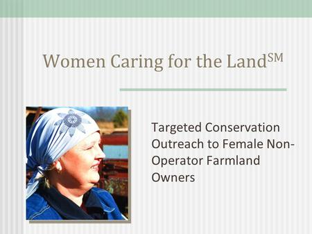 Women Caring for the Land SM Targeted Conservation Outreach to Female Non- Operator Farmland Owners.