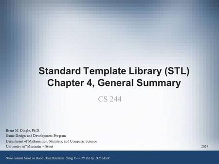 Standard Template Library (STL) Chapter 4, General Summary Brent M. Dingle, Ph.D. Game Design and Development Program Department of Mathematics, Statistics,