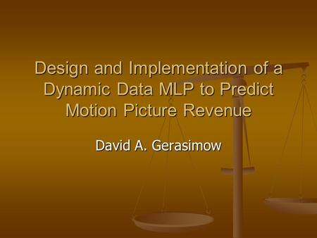 Design and Implementation of a Dynamic Data MLP to Predict Motion Picture Revenue David A. Gerasimow.