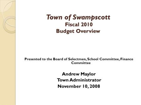 Presented to the Board of Selectmen, School Committee, Finance Committee Andrew Maylor Town Administrator November 10, 2008 Town of Swampscott Fiscal 2010.