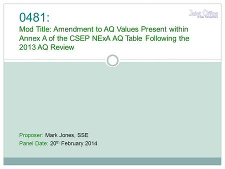 Proposer: Mark Jones, SSE Panel Date: 20 th February 2014 0481: Mod Title: Amendment to AQ Values Present within Annex A of the CSEP NExA AQ Table Following.