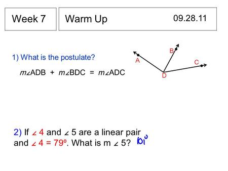 Warm Up 09.28.11 Week 7 1) What is the postulate? A B C D m∠ ADB + m ∠ BDC = m ∠ ADC 2) If ∠ 4 and ∠ 5 are a linear pair and ∠ 4 = 79⁰. What is m ∠ 5?