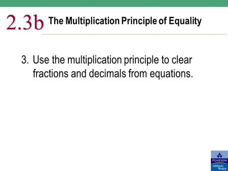 The Multiplication Principle of Equality 2.3b 3.Use the multiplication principle to clear fractions and decimals from equations.