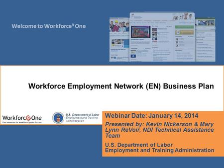 Welcome to Workforce 3 One U.S. Department of Labor Employment and Training Administration Webinar Date: January 14, 2014 Presented by: Kevin Nickerson.