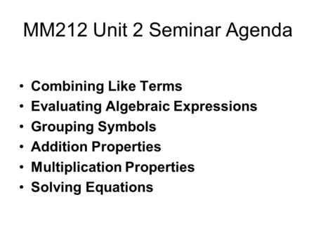MM212 Unit 2 Seminar Agenda Combining Like Terms Evaluating Algebraic Expressions Grouping Symbols Addition Properties Multiplication Properties Solving.