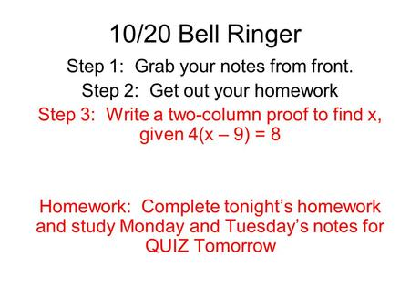 10/20 Bell Ringer Step 1: Grab your notes from front. Step 2: Get out your homework Step 3: Write a two-column proof to find x, given 4(x – 9) = 8 Homework: