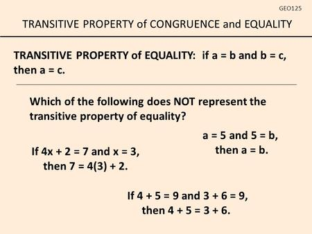 TRANSITIVE PROPERTY of CONGRUENCE and EQUALITY GEO125 TRANSITIVE PROPERTY of EQUALITY: if a = b and b = c, then a = c. If 4 + 5 = 9 and 3 + 6 = 9, then.