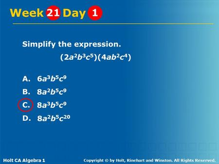 Holt CA Algebra 1 Copyright © by Holt, Rinehart and Winston. All Rights Reserved. Simplify the expression. (2a 2 b 3 c 5 )(4ab 2 c 4 ) A. B. C. D. Week.
