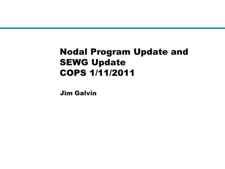 Nodal Program Update and SEWG Update COPS 1/11/2011 Jim Galvin.
